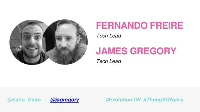FERNANDO FREIRE Tech Lead @nano_freire #EvolutionTW #ThoughtWorks JAMES GREGORY Tech Lead @jagregory