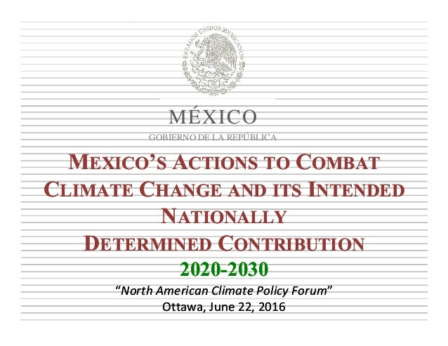 MEXICO'S ACTIONS TO COMBAT CLIMATE CHANGE AND ITS INTENDED NATIONALLY DETERMINED CONTRIBUTION 2020-2030 MEXICO'S ACTIONS T...