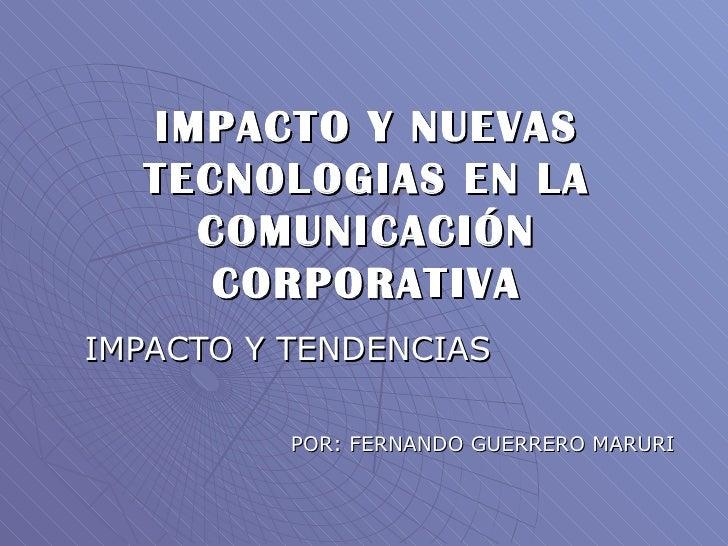 IMPACTO Y NUEVAS TECNOLOGIAS EN LA COMUNICACIÓN CORPORATIVA IMPACTO Y TENDENCIAS POR: FERNANDO GUERRERO MARURI