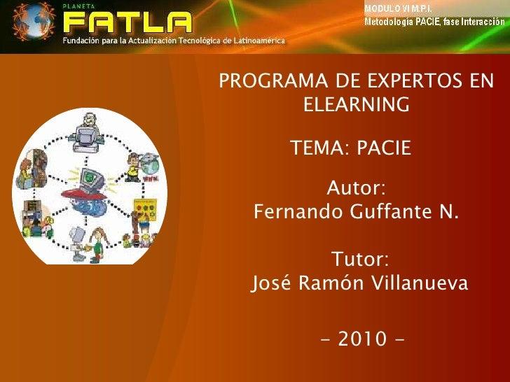 PROGRAMA DE EXPERTOS EN ELEARNING<br />TEMA: PACIE<br />Autor:<br />Fernando Guffante N.<br />Tutor:<br />José Ramón Villa...
