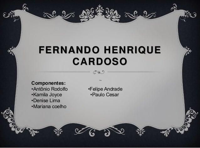 FERNANDO HENRIQUE CARDOSO ~Componentes: •Antônio Rodolfo •Felipe Andrade •Kamila Joyce •Paulo Cesar •Denise Lima •Mariana ...