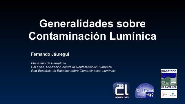 Generalidades sobre Contaminación Lumínica Fernando Jáuregui Planetario de Pamplona Cel Fosc, Asociación contra la Contami...