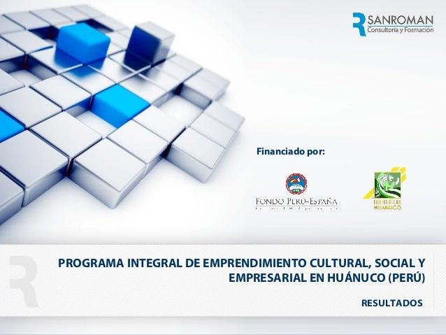 1 1 RESULTADOS PROGRAMA INTEGRAL DE EMPRENDIMIENTO CULTURAL, SOCIAL Y EMPRESARIAL EN HUÁNUCO (PERÚ) Financiado por: