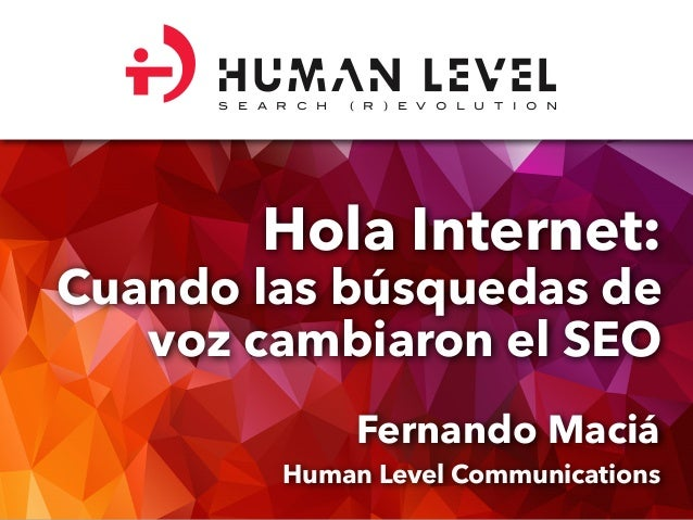 Hola Internet: Cuando las búsquedas de voz cambiaron el SEO Fernando Maciá Human Level Communications S E A R C H ( R ) E ...