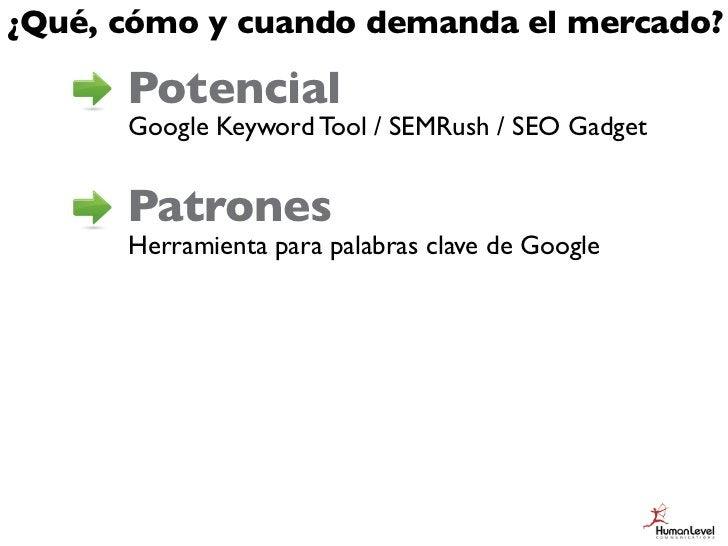 ¿Qué, cómo y cuando demanda el mercado?      Potencial      Google Keyword Tool / SEMRush / SEO Gadget      Patrones      ...