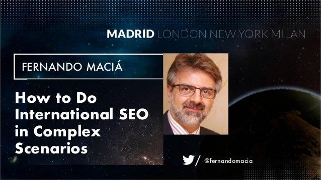 @fernandomacia FERNANDO MACIÁ How to Do International SEO in Complex Scenarios @fernandomacia