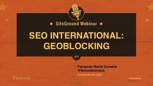 @SiteGround_ESwww.siteground.es #SGwebinar SEO INTERNATIONAL: GEOBLOCKING Fernando Maciá Domene @fernandomacia humanlevel....