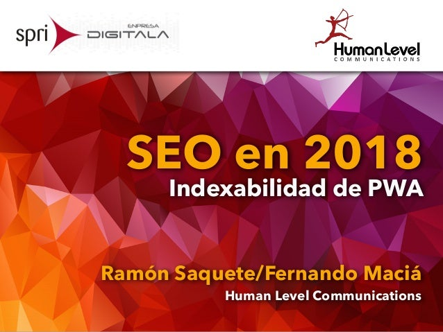 SEO en 2018 Indexabilidad de PWA Ramón Saquete/Fernando Maciá Human Level Communications