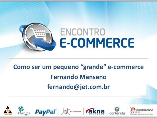 """Como ser um pequeno """"grande"""" e-commerceFernando Mansanofernando@jet.com.br"""