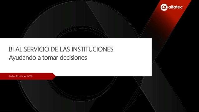 BI AL SERVICIO DE LAS INSTITUCIONES Ayudando a tomar decisiones 9 de Abril de 2019