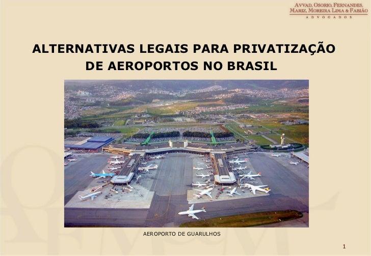 AEROPORTO DE GUARULHOS <ul><li>ALTERNATIVAS LEGAIS PARA PRIVATIZAÇÃO </li></ul><ul><li>DE AEROPORTOS NO BRASIL </li></ul>