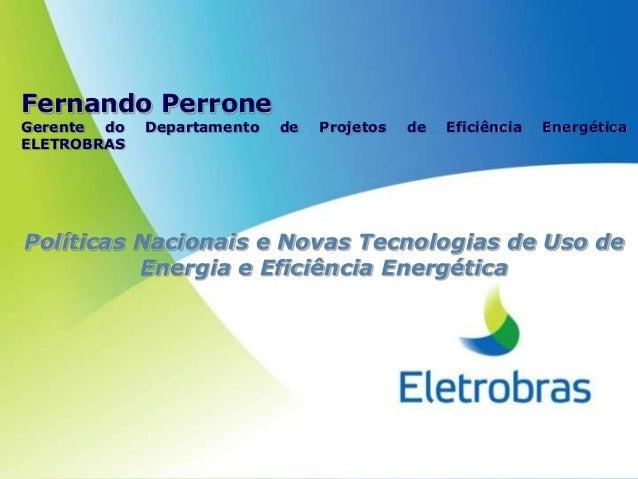 Fernando PerroneGerente do   Departamento   de   Projetos   de   Eficiência   EnergéticaELETROBRASPolíticas Nacionais e No...