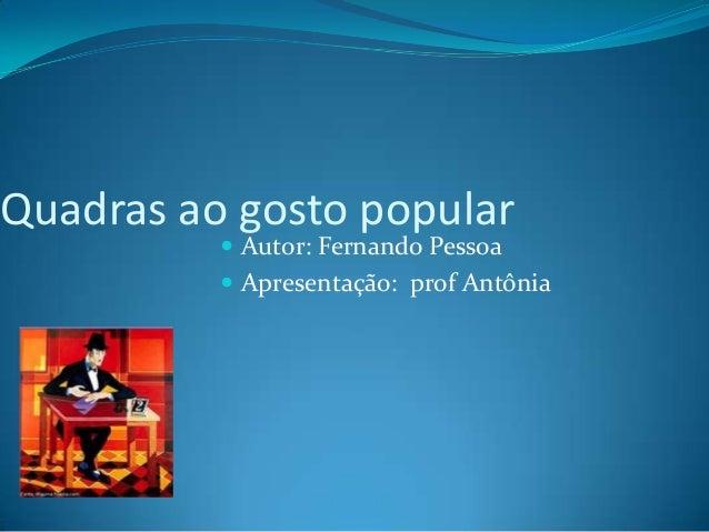 Quadras ao gosto popular  Autor: Fernando Pessoa  Apresentação: prof Antônia