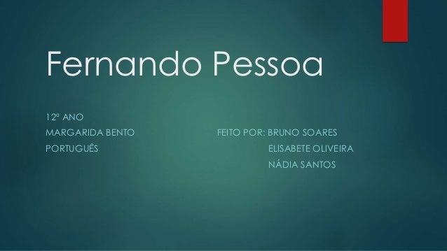 Fernando Pessoa 12º ANO MARGARIDA BENTO FEITO POR: BRUNO SOARES PORTUGUÊS ELISABETE OLIVEIRA NÁDIA SANTOS