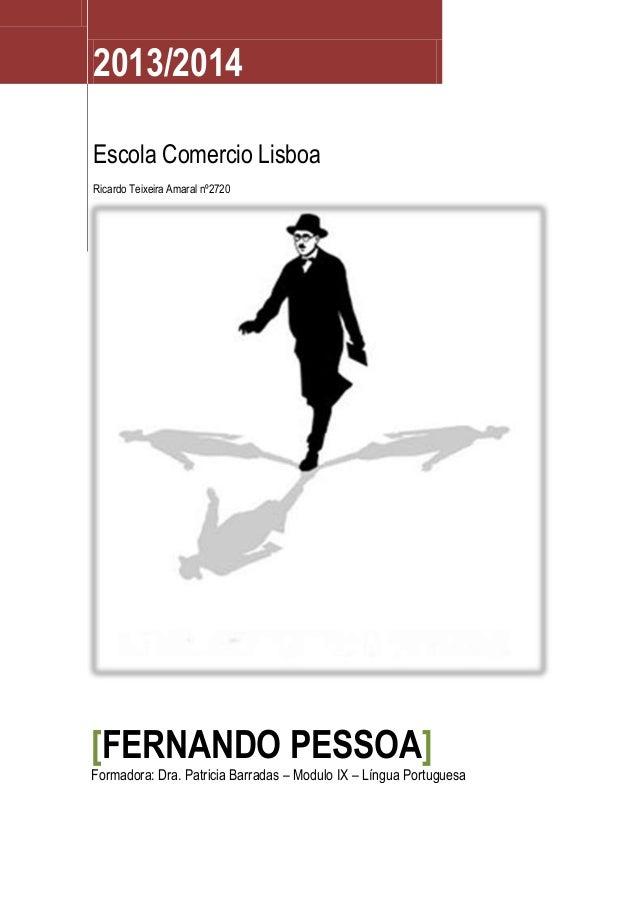 2013/2014 Escola Comercio Lisboa Ricardo Teixeira Amaral nº2720  [FERNANDO PESSOA]  Formadora: Dra. Patricia Barradas – Mo...