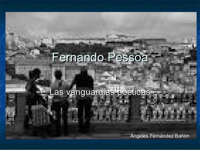 Fernando PessoaFernando Pessoa Las vanguardias poéticasLas vanguardias poéticas Ángeles Fernández Bañón