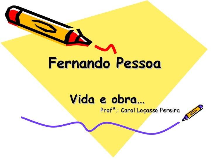 Fernando Pessoa  Vida e obra…      Profª.: Carol Loçasso Pereira