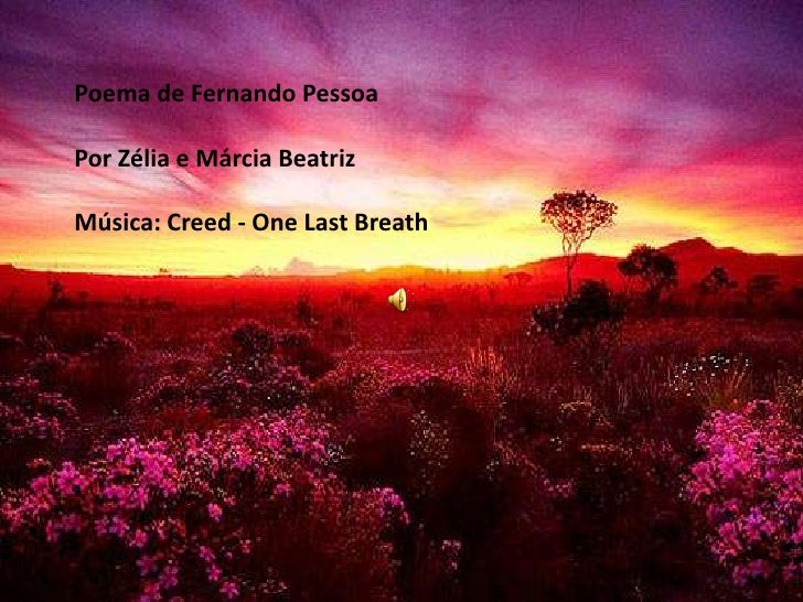 Poema de Fernando PessoaPor Zélia e Márcia BeatrizMúsica: Creed - One Last Breath