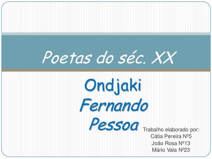 Poetas do séc. XX     Ondjaki    Fernando     Pessoa    Trabalho elaborado por:                  Cátia Pereira Nº5        ...