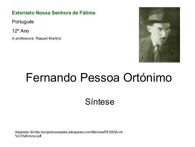 Fernando Pessoa Ortónimo Síntese Adaptado de http://projectoviarapida.wikispaces.com/file/view/PESSOA-ort %C3%B3nimo.pdf E...