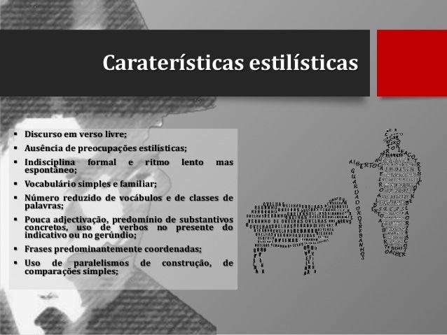 Caraterísticas estilísticas  Discurso em verso livre;  Ausência de preocupações estilísticas;  Indisciplina espontâneo;...