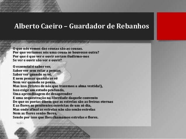 Alberto Caeiro – Guardador de Rebanhos O que nós vemos das cousas são as cousas. Por que veríamos nós uma cousa se houvess...