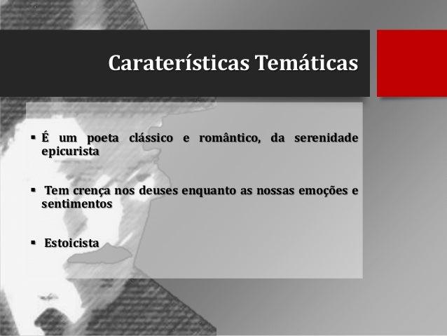 Caraterísticas Temáticas  É um poeta clássico e romântico, da serenidade epicurista  Tem crença nos deuses enquanto as n...