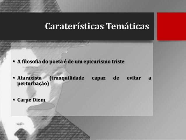 Caraterísticas Temáticas   A filosofia do poeta é de um epicurismo triste  Ataraxista (tranquilidade perturbação)  Carp...