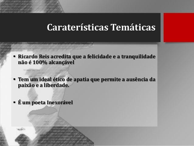 Caraterísticas Temáticas  Ricardo Reis acredita que a felicidade e a tranquilidade não é 100% alcançável  Tem um ideal é...