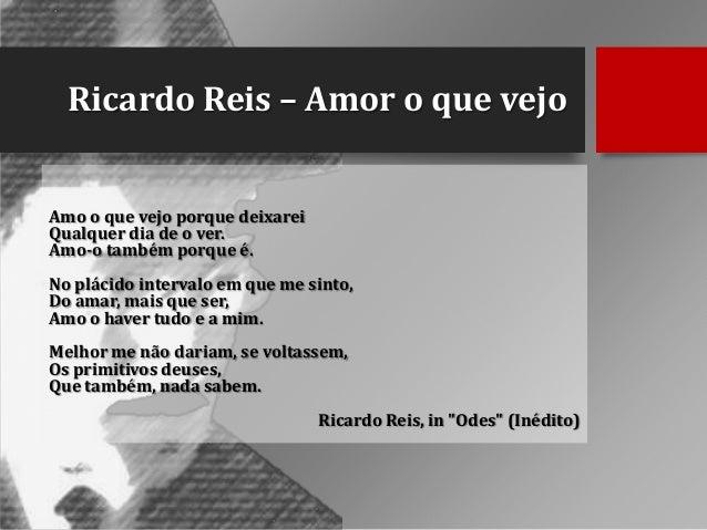 Ricardo Reis – Amor o que vejo Amo o que vejo porque deixarei Qualquer dia de o ver. Amo-o também porque é. No plácido int...
