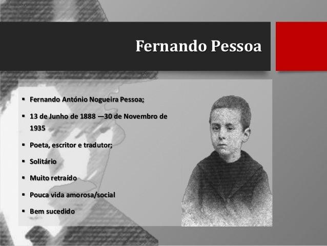 Fernando Pessoa  Fernando António Nogueira Pessoa;  13 de Junho de 1888 —30 de Novembro de 1935  Poeta, escritor e trad...