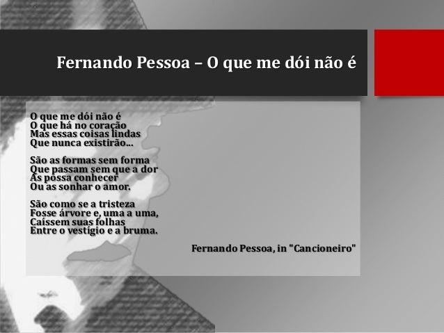 Fernando Pessoa – O que me dói não é O que me dói não é O que há no coração Mas essas coisas lindas Que nunca existirão......