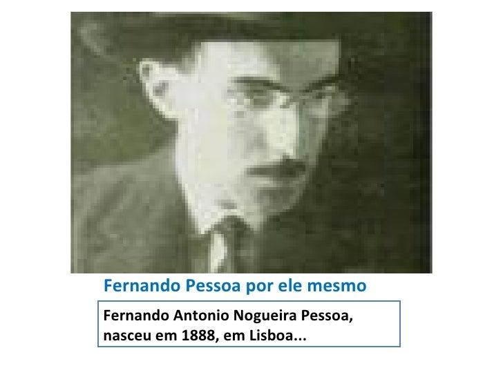 Fernando Pessoa por ele mesmo <ul><li>Fernando Antonio Nogueira Pessoa, nasceu em 1888, em Lisboa... </li></ul>