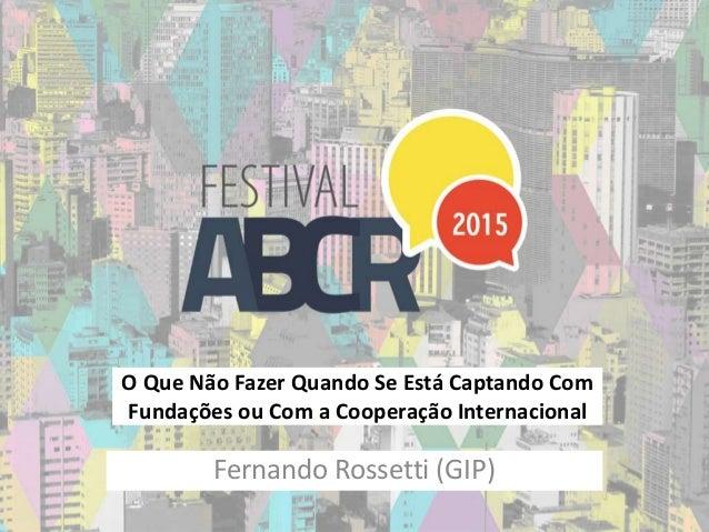 O Que Não Fazer Quando Se Está Captando Com Fundações ou Com a Cooperação Internacional Fernando Rossetti (GIP)