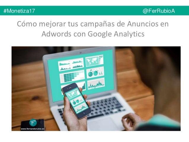 Cómo mejorar tus campañas de Anuncios en Adwords con Google Analytics #Monetiza17 @FerRubioA