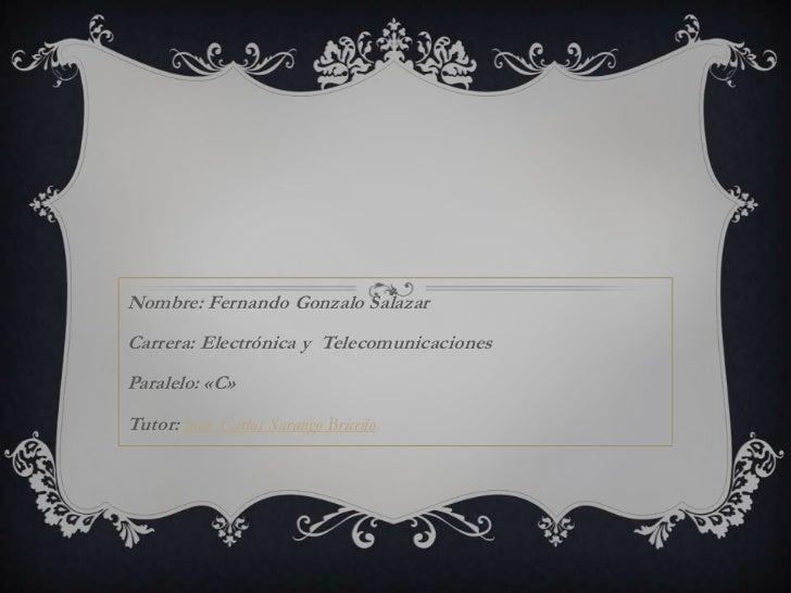 Nombre: Fernando Gonzalo SalazarCarrera: Electrónica y TelecomunicacionesParalelo: «C»Tutor: Juan Carlos Sarango Briceño