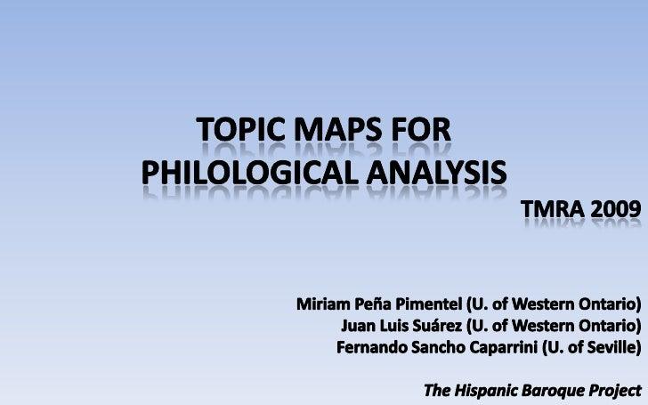 TopicMapsfor<br />Philologicalanalysis<br />TMRA 2009<br />Miriam Peña Pimentel (U. of Western Ontario)<br />Juan Luis Suá...