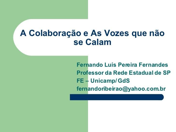 A Colaboração e As Vozes que não se Calam Fernando Luís Pereira Fernandes Professor da Rede Estadual de SP FE – Unicamp/ G...