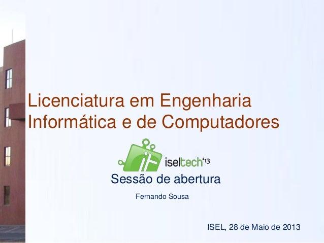 Licenciatura em EngenhariaInformática e de ComputadoresISEL, 28 de Maio de 2013Sessão de aberturaFernando Sousa