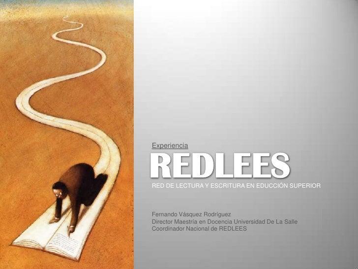 Experiencia<br />REDLEES<br />RED DE LECTURA Y ESCRITURA EN EDUCCIÓN SUPERIOR<br />Fernando Vásquez Rodríguez<br />Directo...