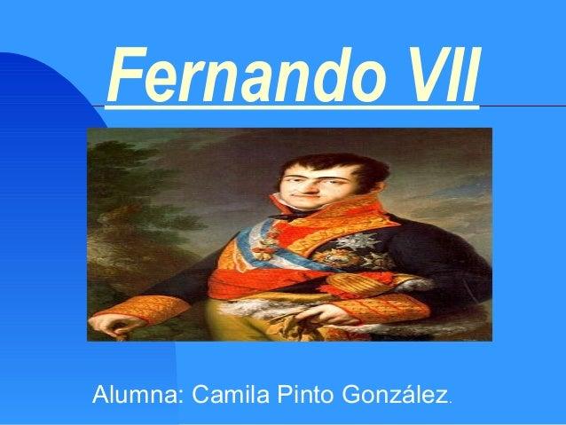 Fernando VII Alumna: Camila Pinto González.