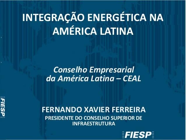 INTEGRAÇÃO ENERGÉTICA NA AMÉRICA LATINA Conselho Empresarial da América Latina – CEAL FERNANDO XAVIER FERREIRA PRESIDENTE ...