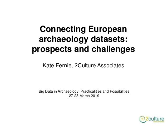 Connecting European archaeology datasets: prospects and challenges Kate Fernie, 2Culture Associates Big Data in Archaeolog...