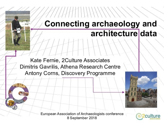 Connecting archaeology and architecture data Kate Fernie, 2Culture Associates Dimitris Gavrilis, Athena Research Centre An...