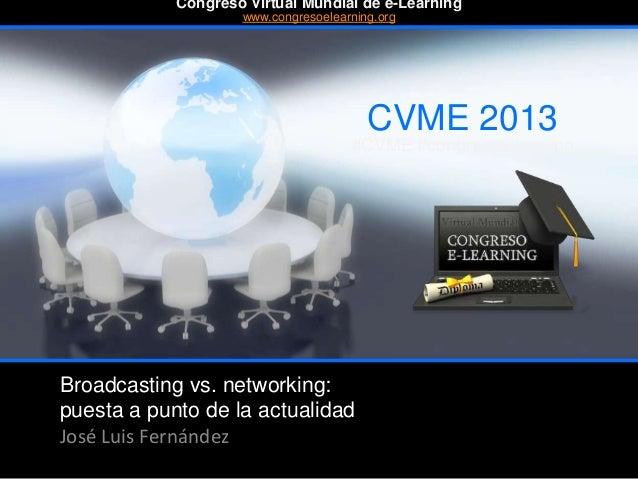 Broadcasting vs. networking: puesta a punto de la actualidad José Luis Fernández CVME 2013 #CVME #congresoelearning Congre...