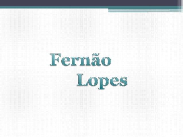 Sobre a vida de Fernão Lopespouco se sabe. Teria nascido entre  1378 e 1383, em Lisboa, numa   família de camponeses ou de...