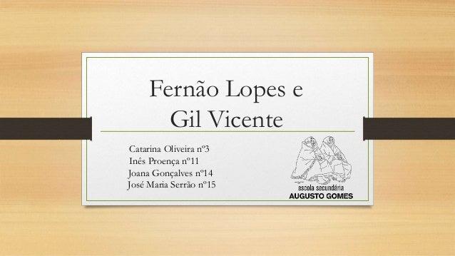 Fernão Lopes e Gil Vicente Catarina Oliveira nº3 Inês Proença nº11 Joana Gonçalves nº14 José Maria Serrão nº15