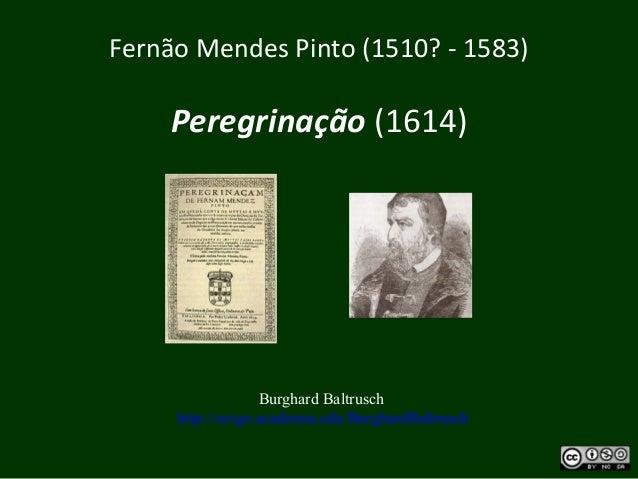 Fernão Mendes Pinto (1510? - 1583) Peregrinação (1614) Burghard Baltrusch http://uvigo.academia.edu/BurghardBaltrusch