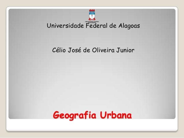 Geografia Urbana Universidade Federal de Alagoas Célio José de Oliveira Junior
