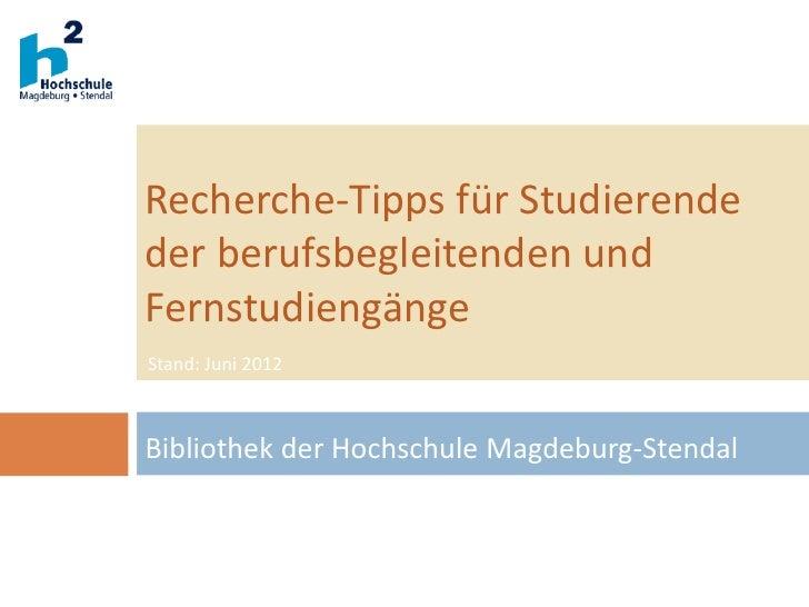 Recherche-Tipps für Studierendeder berufsbegleitenden undFernstudiengängeStand: Juni 2012Bibliothek der Hochschule Magdebu...